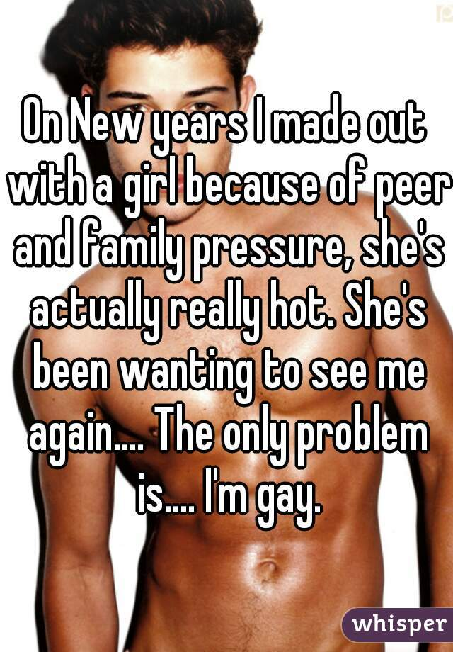 On New years I made out with a girl because of peer and family pressure, she's actually really hot. She's been wanting to see me again.... The only problem is.... I'm gay.