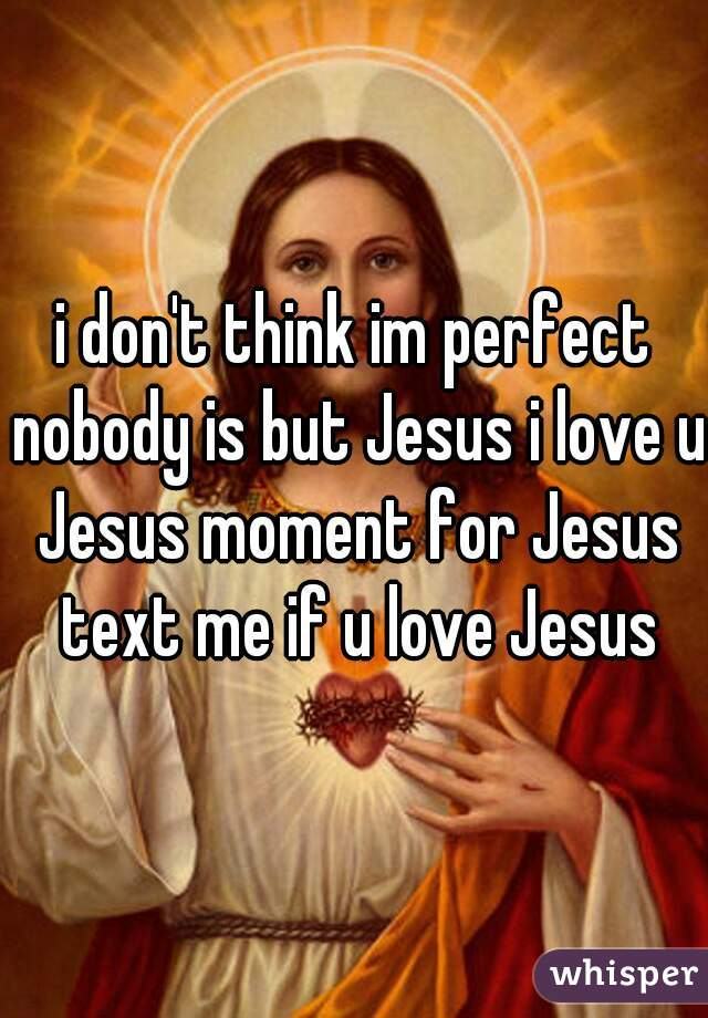 i don't think im perfect nobody is but Jesus i love u Jesus moment for Jesus text me if u love Jesus