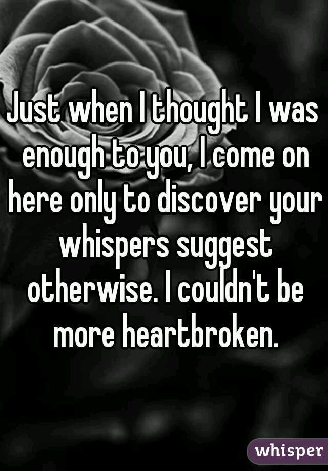 Just when I thought I was enough to you, I come on here only to discover your whispers suggest otherwise. I couldn't be more heartbroken.