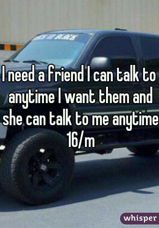 I need a friend I can talk to anytime I want them and she can talk to me anytime 16/m