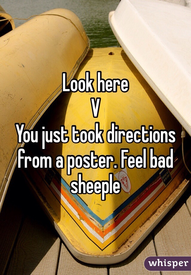Look here  V You just took directions from a poster. Feel bad sheeple