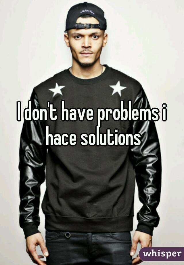 I don't have problems i hace solutions