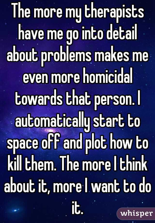 The more my therapists have me go into detail about problems makes me even more homicidal towards that person. I automatically start to space off and plot how to kill them. The more I think about it, more I want to do it.
