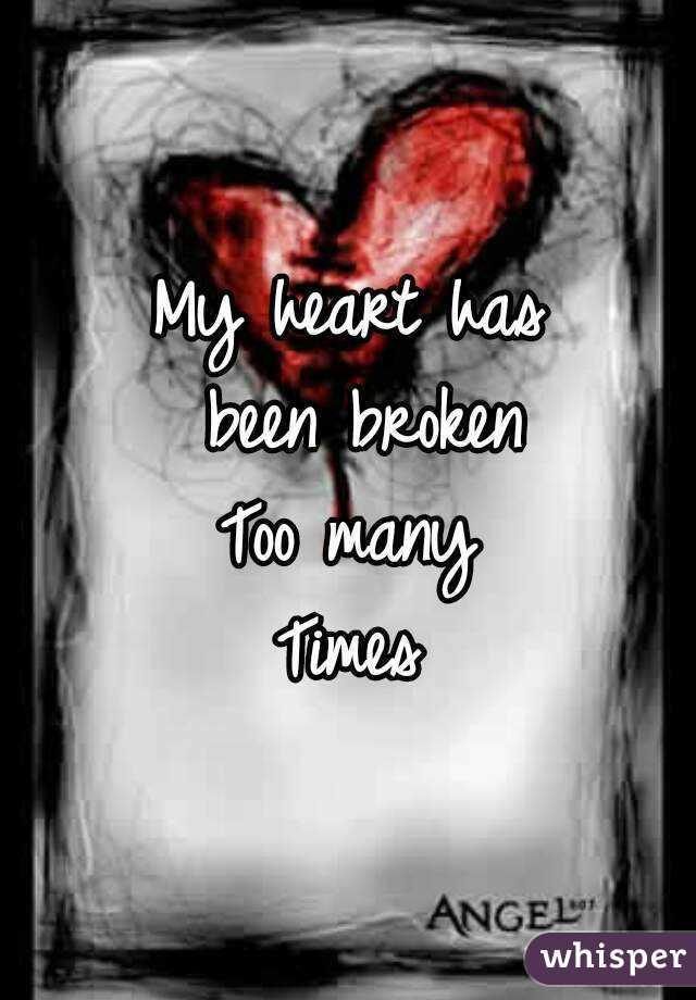My heart has  been broken Too many Times