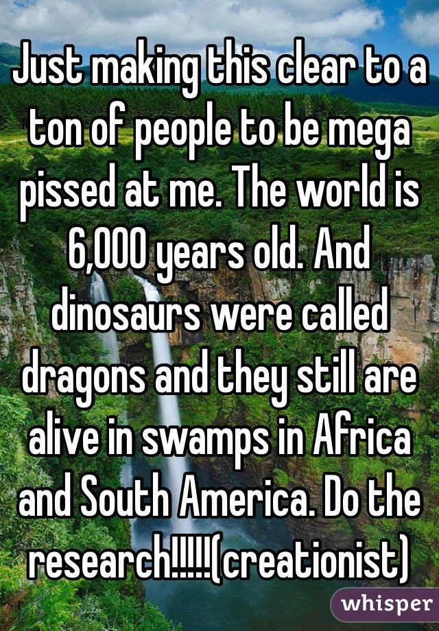 Just making this clear to a ton of people to be mega pissed at me. The world is 6,000 years old. And dinosaurs were called dragons and they still are alive in swamps in Africa and South America. Do the research!!!!!(creationist)