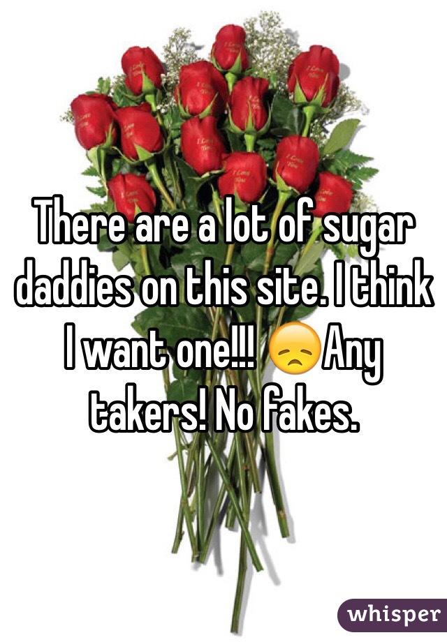 There are a lot of sugar daddies on this site. I think I want one!!! 😞Any takers! No fakes.