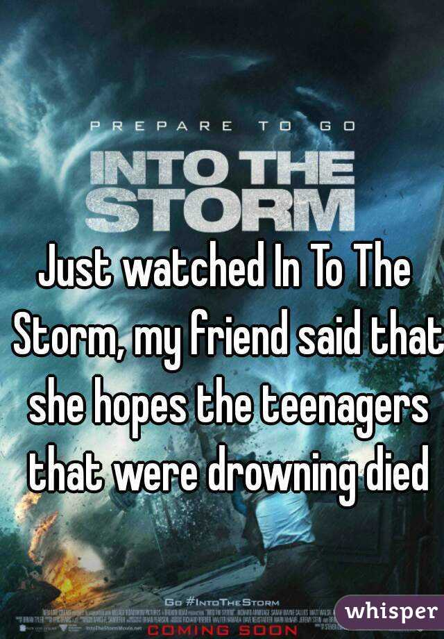 Just watched In To The Storm, my friend said that she hopes the teenagers that were drowning died