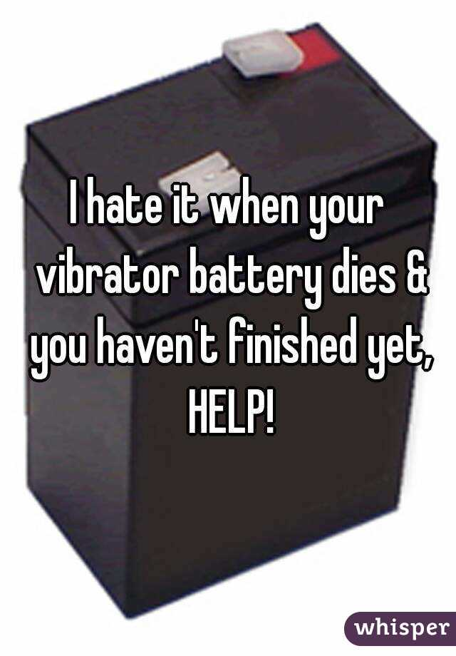 I hate it when your vibrator battery dies & you haven't finished yet, HELP!
