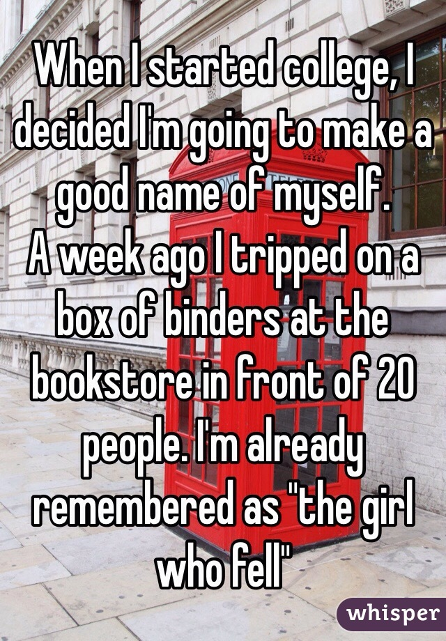 """When I started college, I decided I'm going to make a good name of myself.  A week ago I tripped on a box of binders at the bookstore in front of 20 people. I'm already remembered as """"the girl who fell"""""""