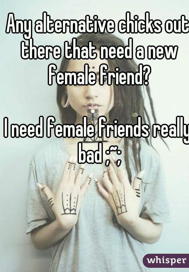 Any alternative chicks out there that need a new female friend?  I need female friends really bad ;~;