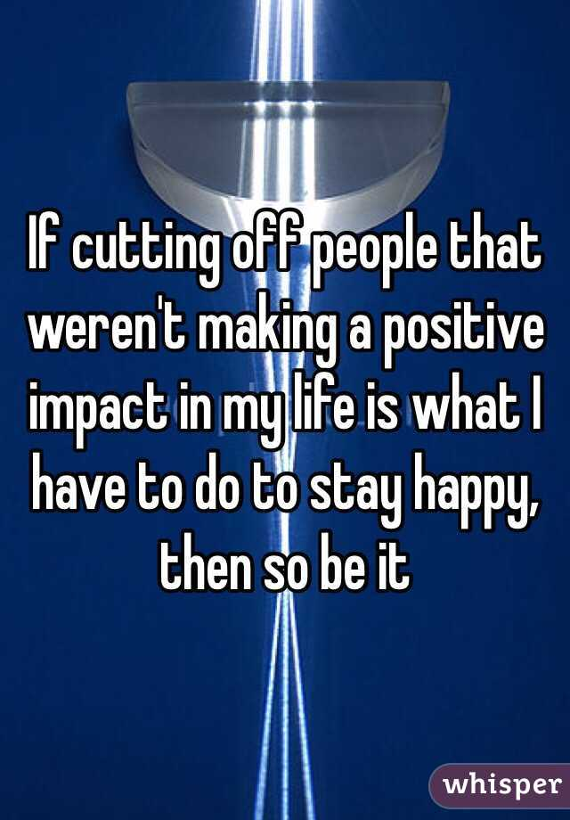 If cutting off people that weren't making a positive impact in my life is what I have to do to stay happy, then so be it