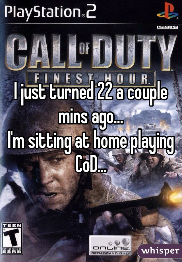 I just turned 22 a couple mins ago... I'm sitting at home playing CoD...