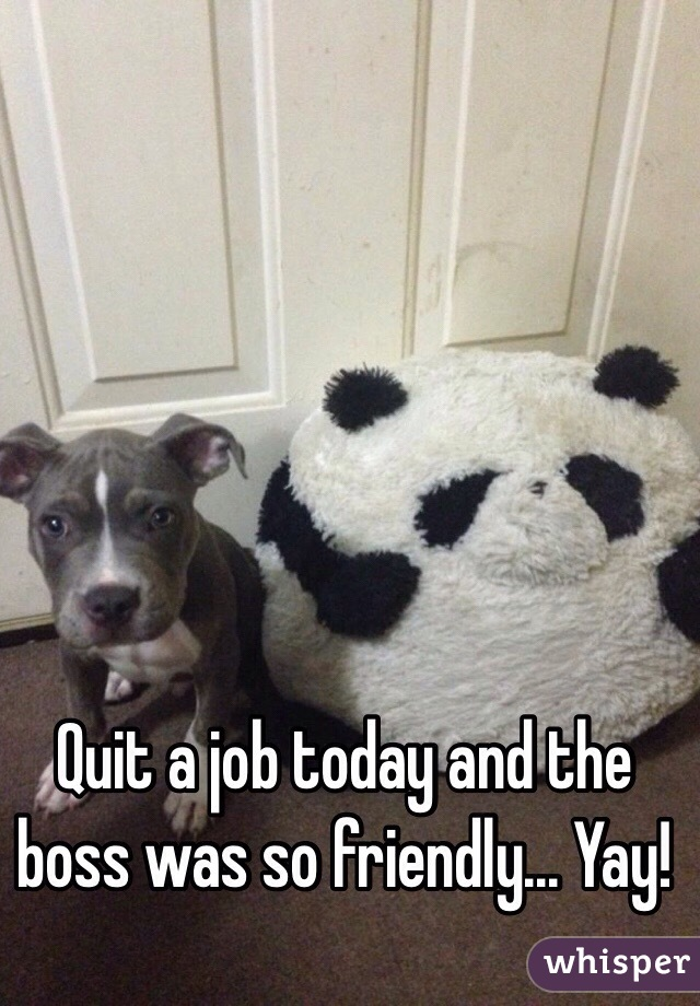 Quit a job today and the boss was so friendly... Yay!