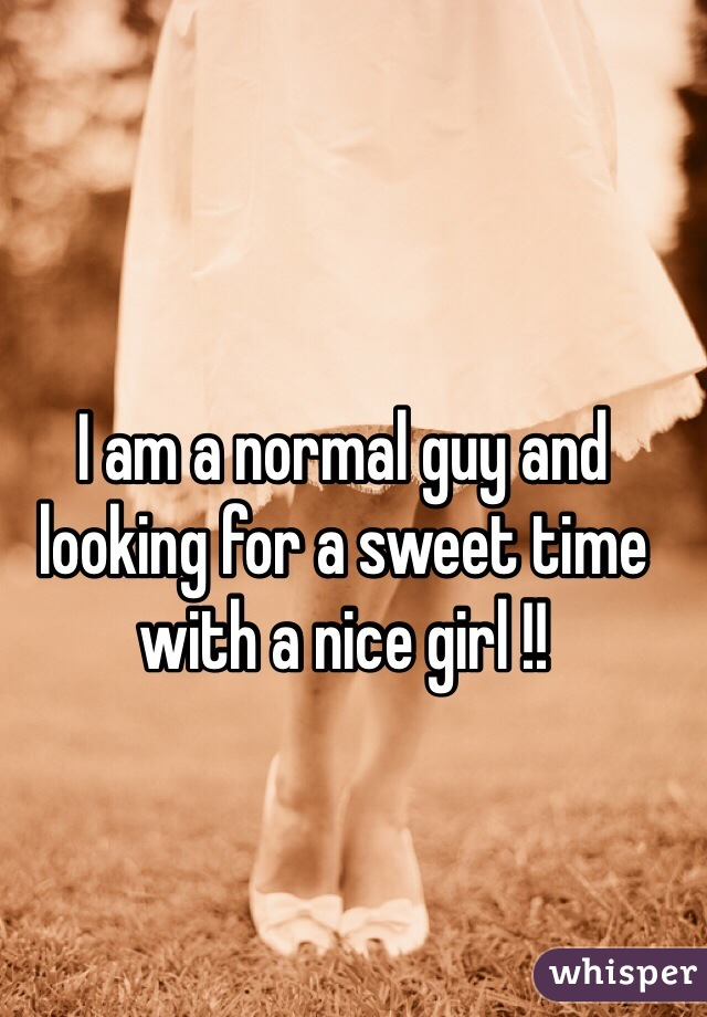 I am a normal guy and looking for a sweet time with a nice girl !!
