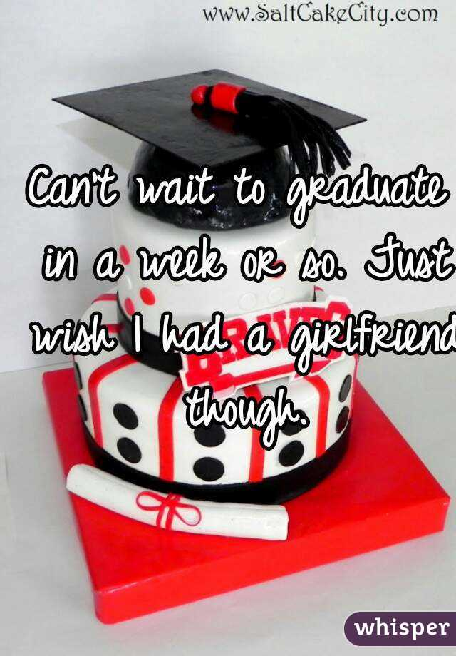 Can't wait to graduate in a week or so. Just wish I had a girlfriend though.