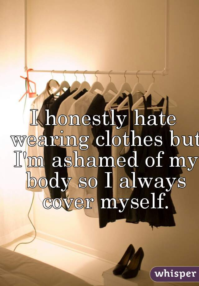 I honestly hate wearing clothes but I'm ashamed of my body so I always cover myself.