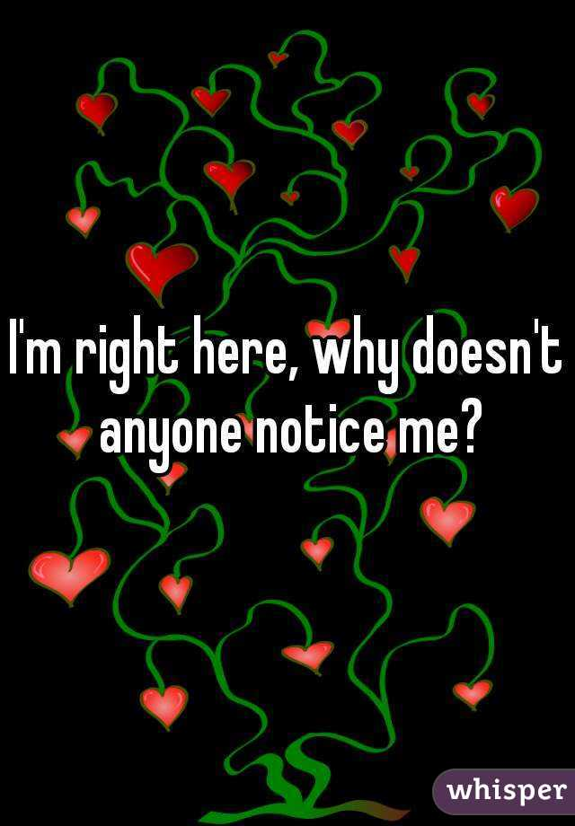 I'm right here, why doesn't anyone notice me?
