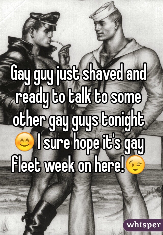 Gay guy just shaved and ready to talk to some other gay guys tonight 😊 I sure hope it's gay fleet week on here!😉