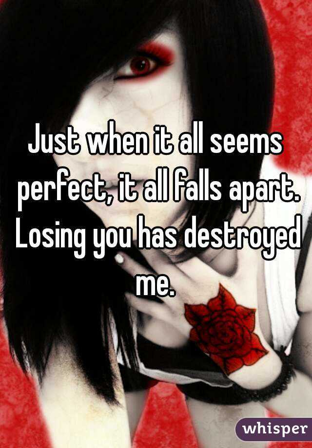 Just when it all seems perfect, it all falls apart. Losing you has destroyed me.