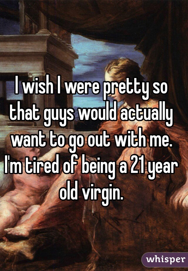 I wish I were pretty so that guys would actually want to go out with me. I'm tired of being a 21 year old virgin.