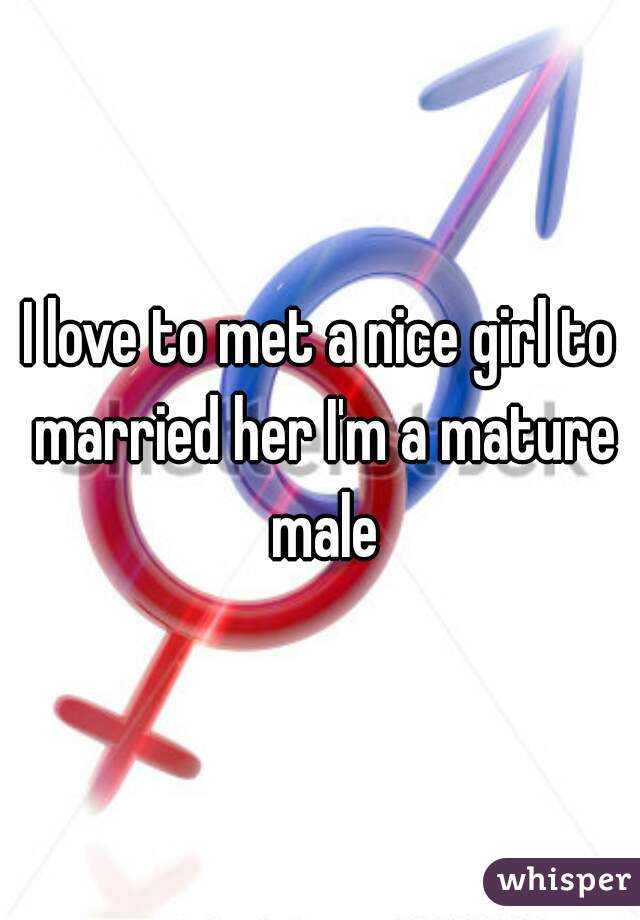 I love to met a nice girl to married her I'm a mature male