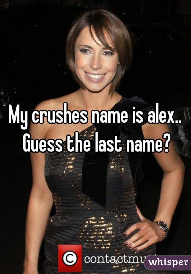 My crushes name is alex.. Guess the last name?