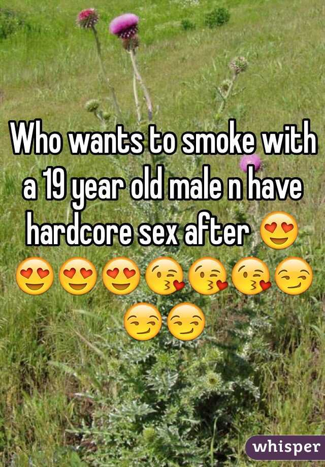 Who wants to smoke with a 19 year old male n have hardcore sex after 😍😍😍😍😘😘😘😏😏😏