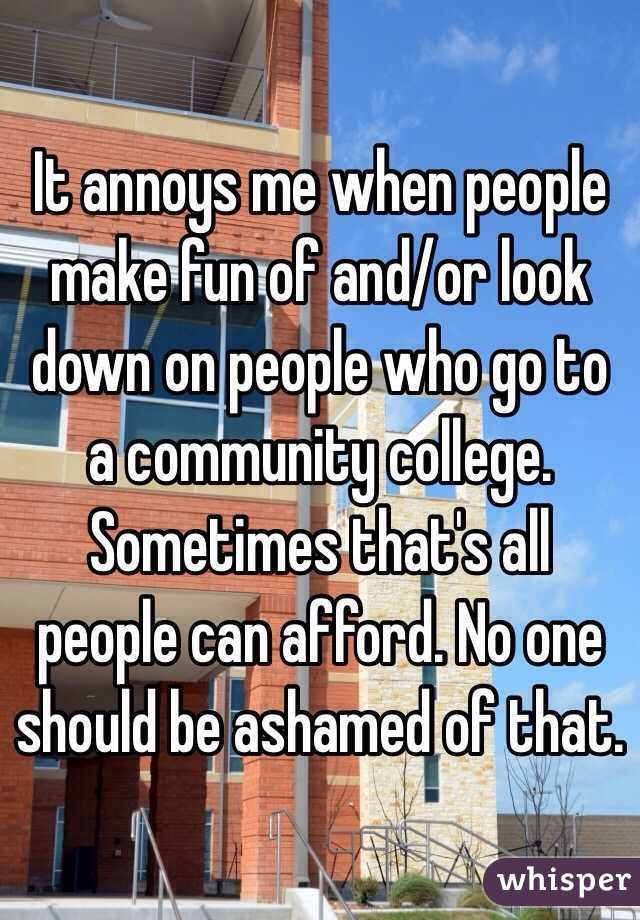 It annoys me when people make fun of and/or look down on people who go to a community college. Sometimes that's all people can afford. No one should be ashamed of that.