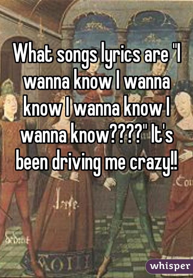 """What songs lyrics are """"I wanna know I wanna know I wanna know I wanna know????"""" It's been driving me crazy!!"""