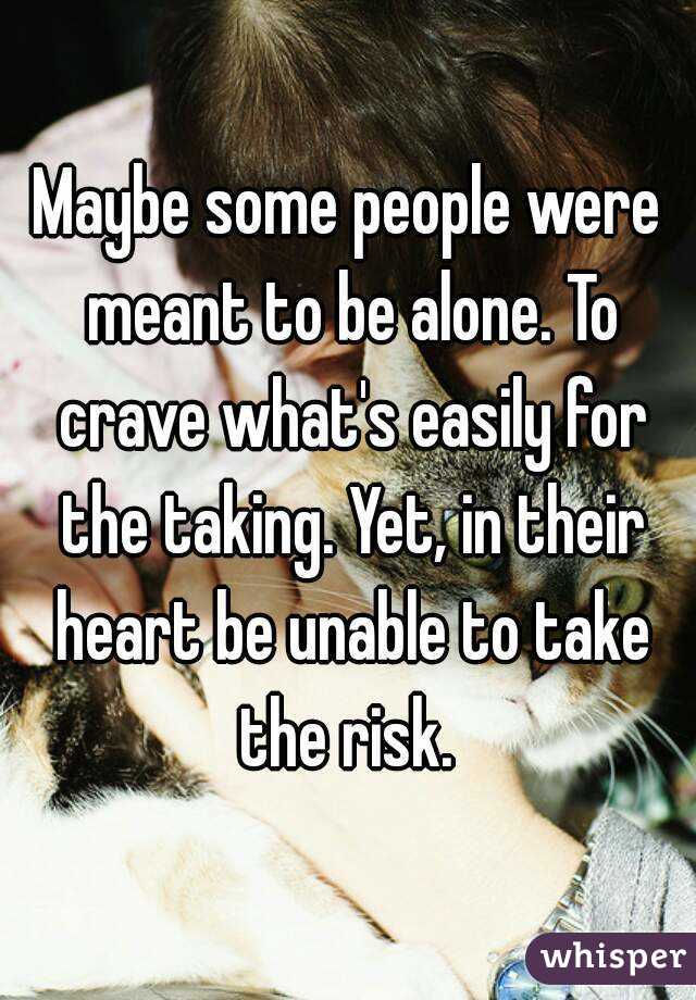 Maybe some people were meant to be alone. To crave what's easily for the taking. Yet, in their heart be unable to take the risk.