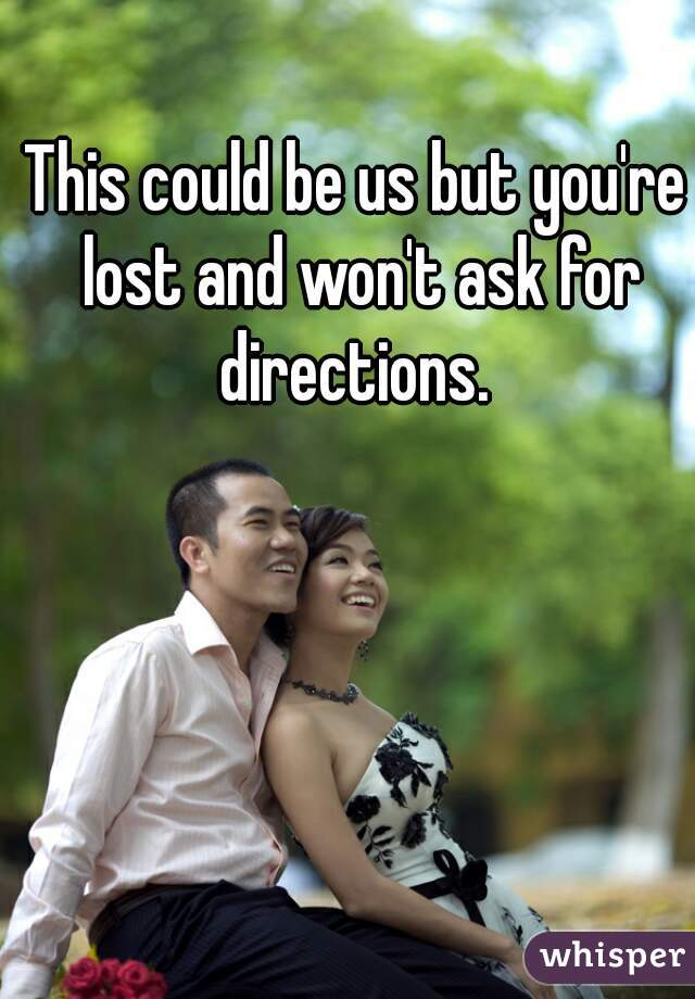 This could be us but you're lost and won't ask for directions.