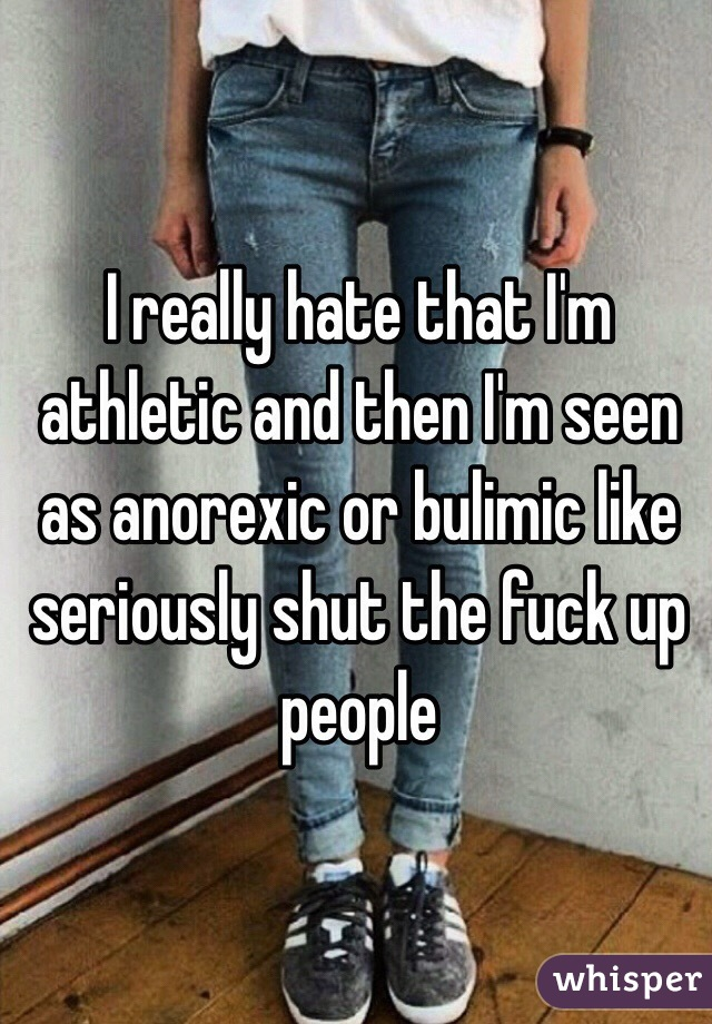 I really hate that I'm athletic and then I'm seen as anorexic or bulimic like seriously shut the fuck up people