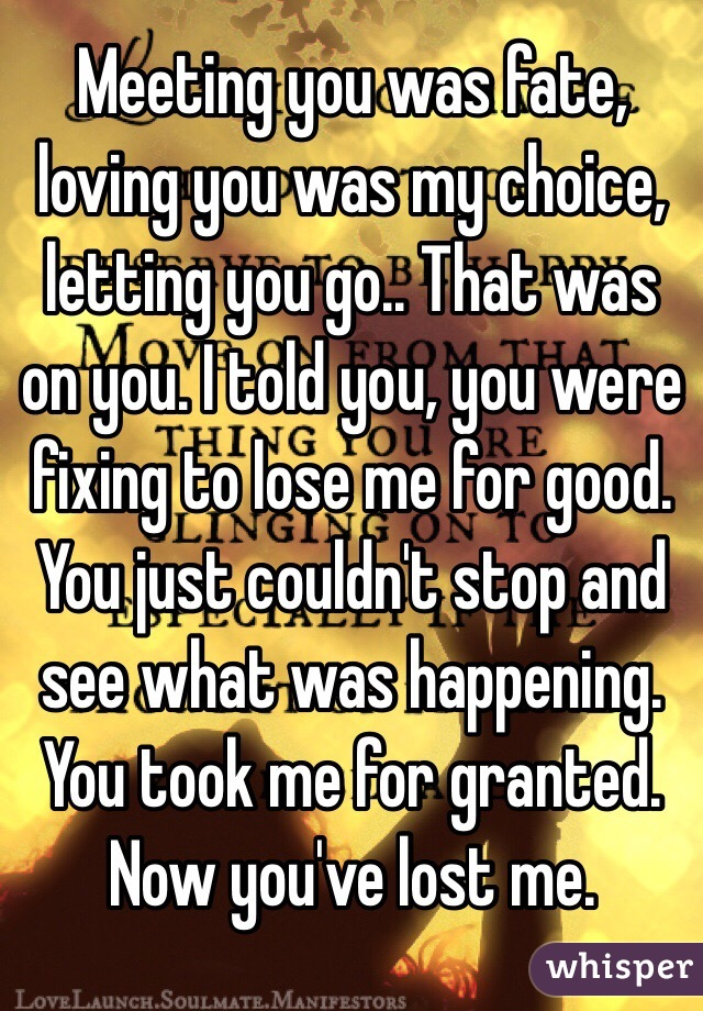 Meeting you was fate, loving you was my choice, letting you go.. That was on you. I told you, you were fixing to lose me for good. You just couldn't stop and see what was happening. You took me for granted. Now you've lost me.