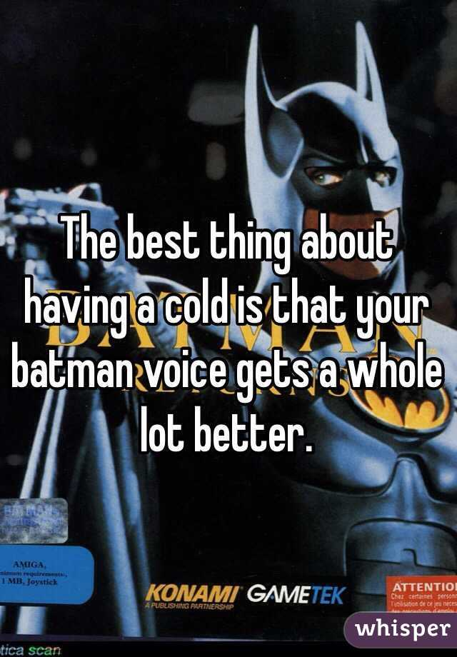 The best thing about having a cold is that your batman voice gets a whole lot better.