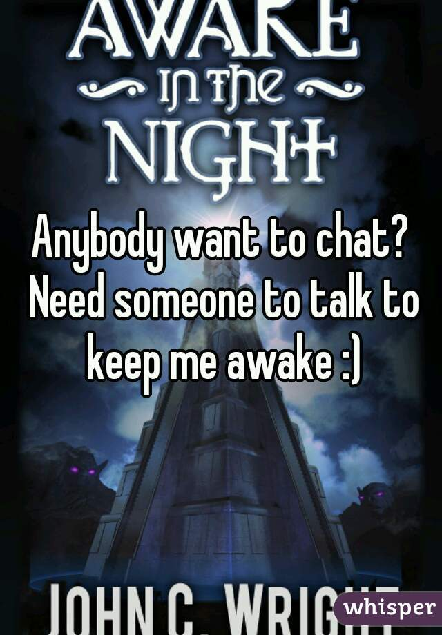 Anybody want to chat? Need someone to talk to keep me awake :)