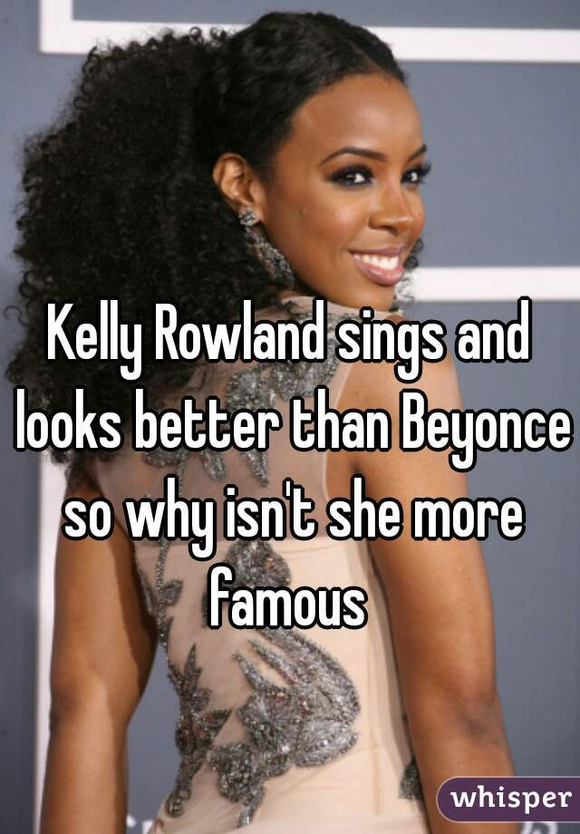 Kelly Rowland sings and looks better than Beyonce so why isn't she more famous