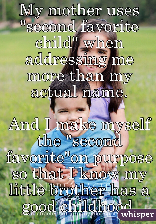 """My mother uses """"second favorite child"""" when addressing me more than my actual name.   And I make myself the """"second favorite""""on purpose so that I know my little brother has a good childhood."""