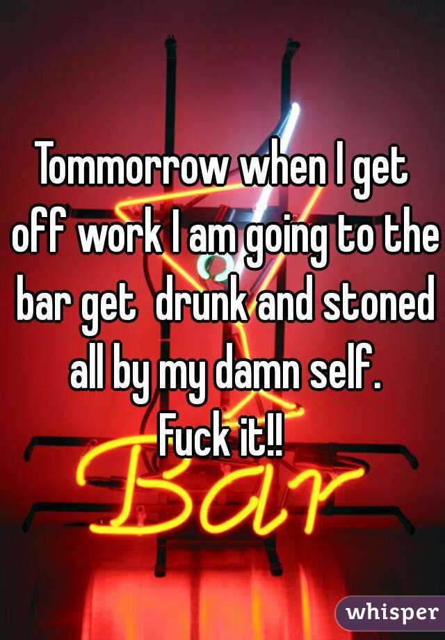Tommorrow when I get off work I am going to the bar get  drunk and stoned all by my damn self. Fuck it!!