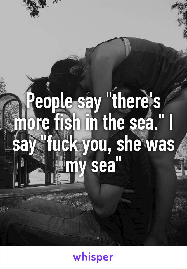 """People say """"there's more fish in the sea."""" I say """"fuck you, she was my sea"""""""