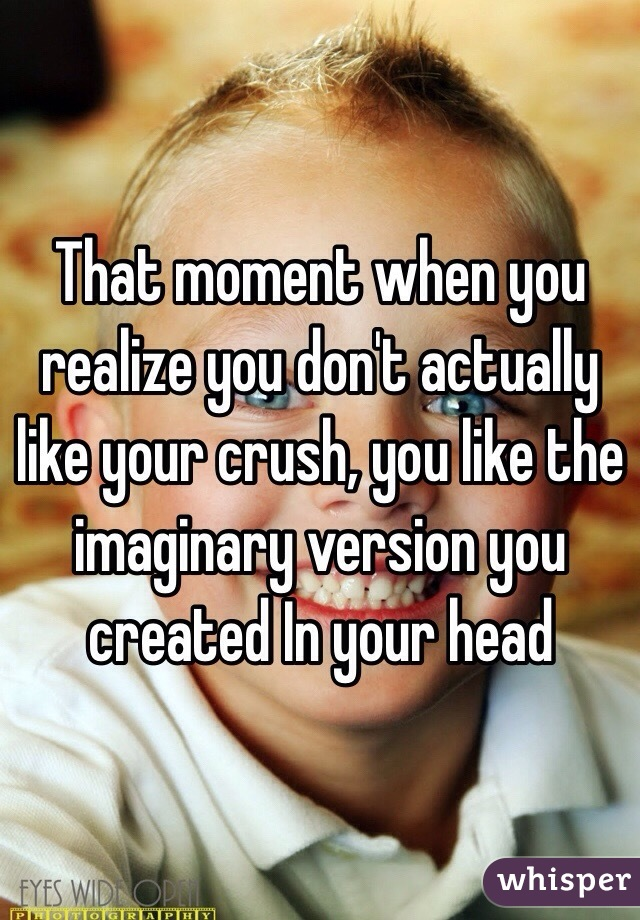 That moment when you realize you don't actually like your crush, you like the imaginary version you created In your head