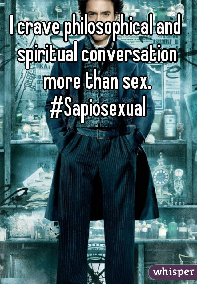 I crave philosophical and spiritual conversation more than sex. #Sapiosexual