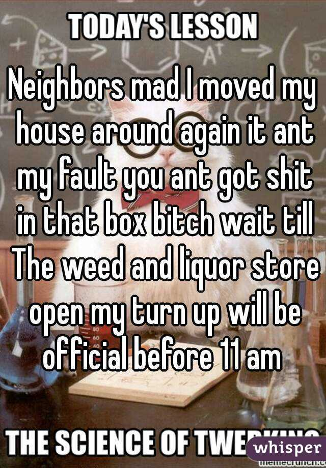 Neighbors mad I moved my house around again it ant my fault you ant got shit in that box bitch wait till The weed and liquor store open my turn up will be official before 11 am