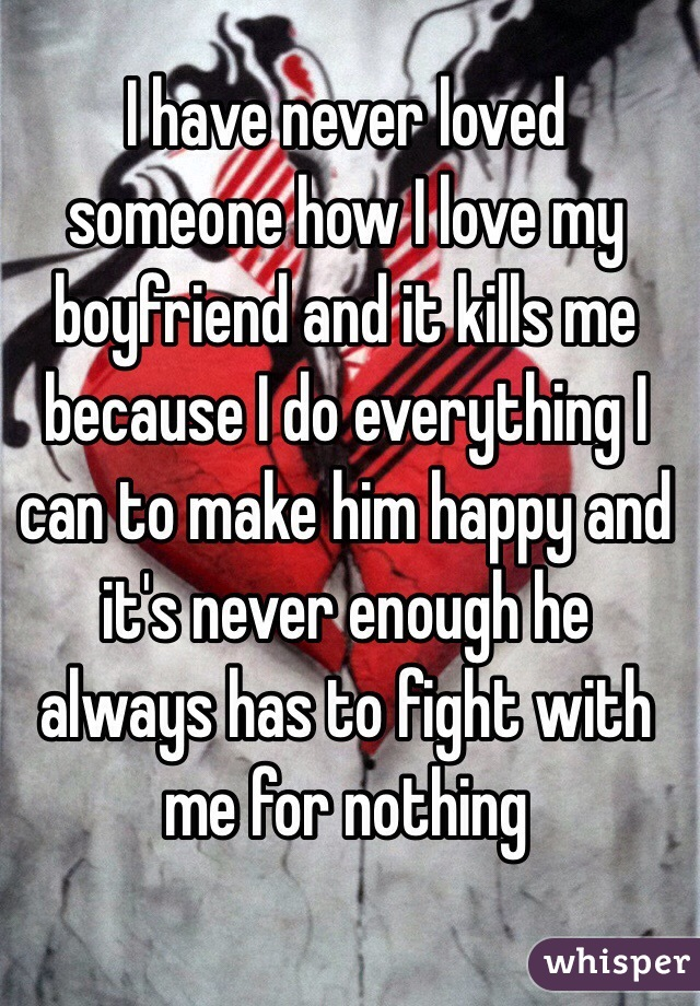 I have never loved someone how I love my boyfriend and it kills me because I do everything I can to make him happy and it's never enough he always has to fight with me for nothing