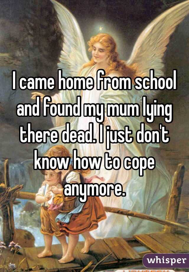 I came home from school and found my mum lying there dead. I just don't know how to cope anymore.