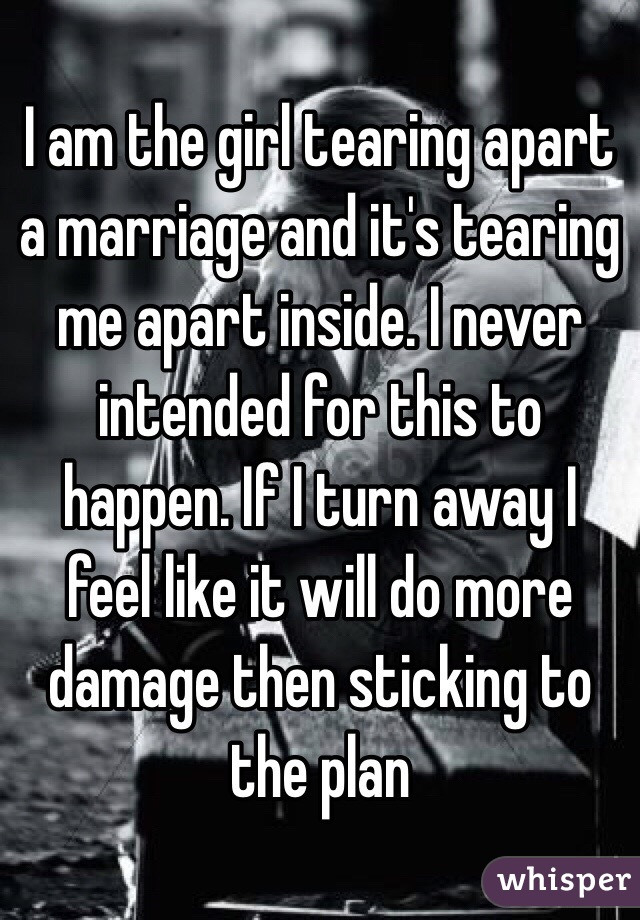 I am the girl tearing apart a marriage and it's tearing me apart inside. I never intended for this to happen. If I turn away I feel like it will do more damage then sticking to the plan