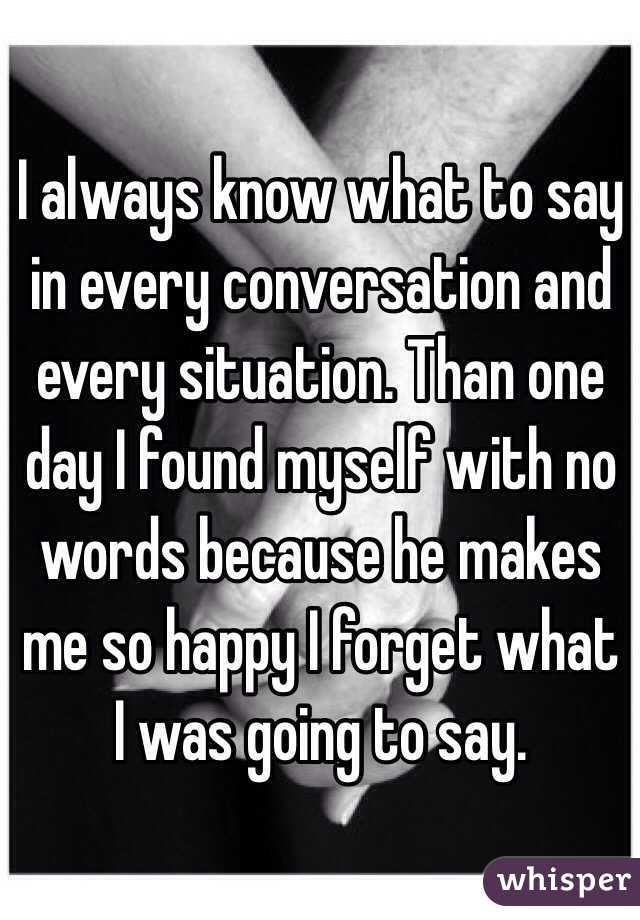 I always know what to say in every conversation and every situation. Than one day I found myself with no words because he makes me so happy I forget what I was going to say.