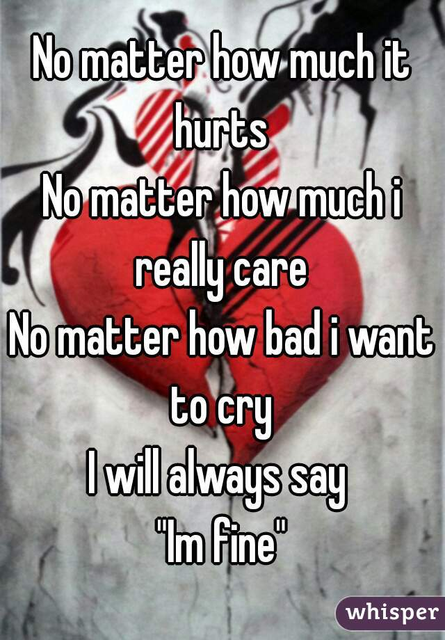 "No matter how much it hurts  No matter how much i really care  No matter how bad i want to cry  I will always say  ""Im fine"""