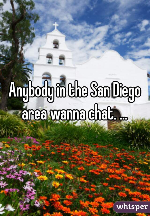 Anybody in the San Diego area wanna chat. ...