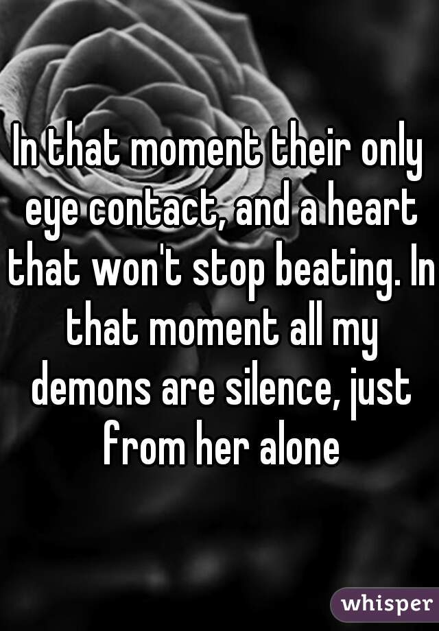In that moment their only eye contact, and a heart that won't stop beating. In that moment all my demons are silence, just from her alone