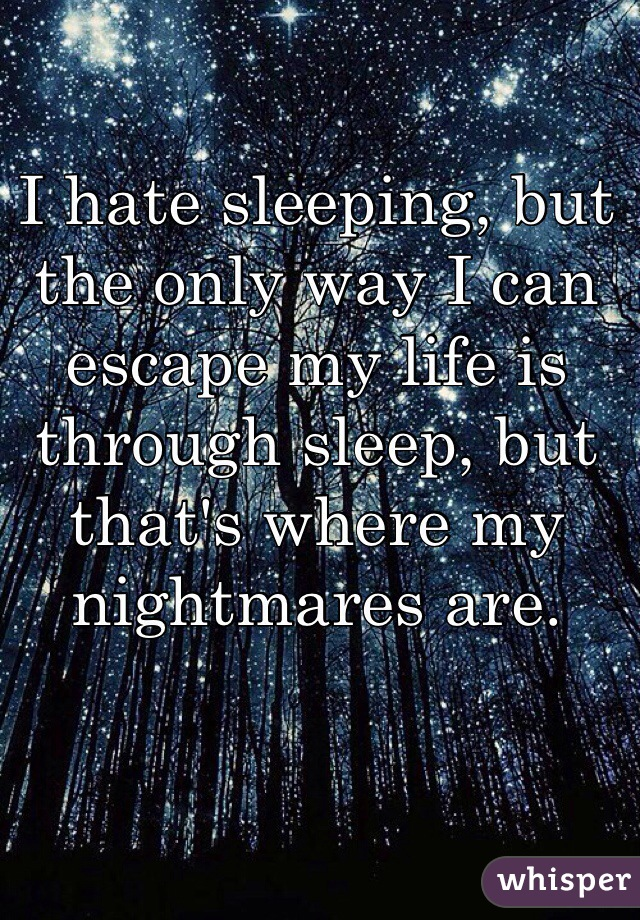I hate sleeping, but the only way I can escape my life is through sleep, but that's where my nightmares are.